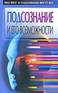 Подсознание и его возможности. Ваш мозг и подсознание могут все. 2007г.