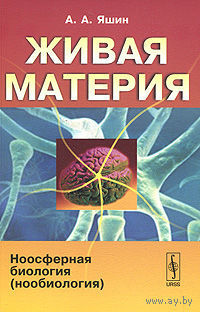 Живая материя. Ноосферная биология (нообиология). А. А. Яшин