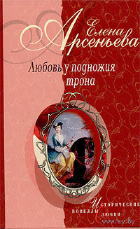 """Елена Арсеньева """"Любовь у подножия трона"""""""