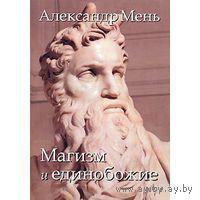 Мень А.  Магизм и единобожие. Религиозный путь человечества до эпохи великих Учителей. 2009г.