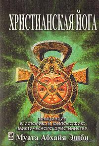 Христианская йога.   Инициация в историю и философию мистического христианства