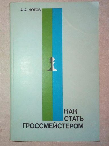 Как стать гроссмейстером. А. Котов. 1985 г (Шахматы и шахматисты)