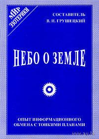 Грушецкий В.  Небо о земле: Опыт информационного обмена с тонкими планами. 2001г.