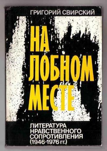 Свирский Г. На лобном месте. Литература нравственного сопротивления (1946-1976 гг). /Лондон 1979г./